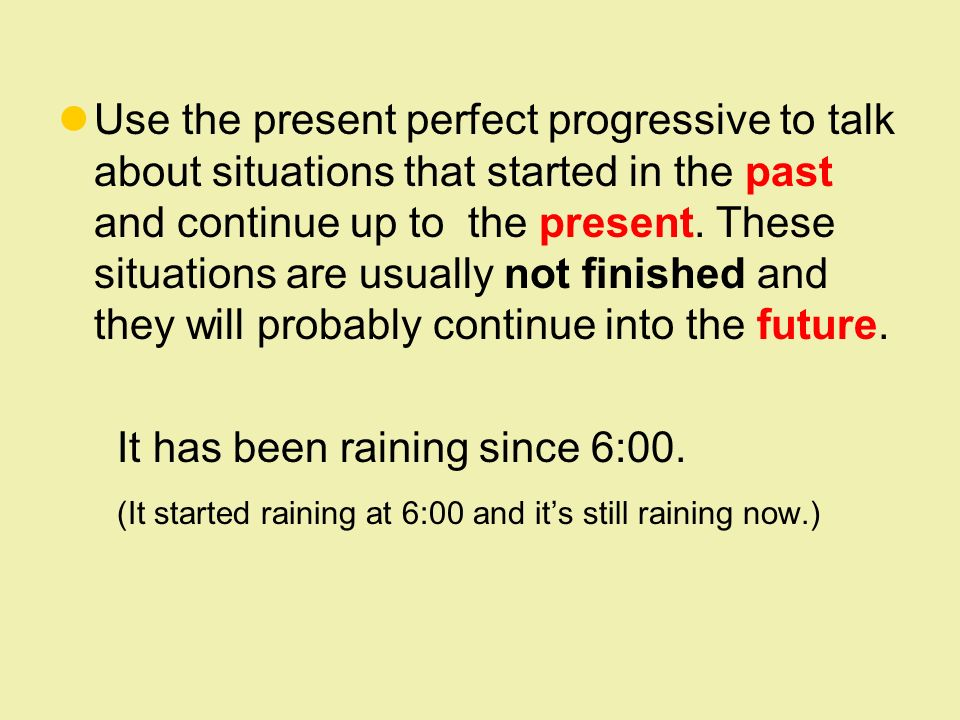 Use the present perfect progressive to talk about situations that started in the past and continue up to the present.