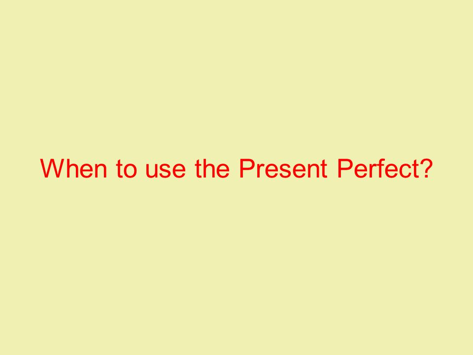 When to use the Present Perfect