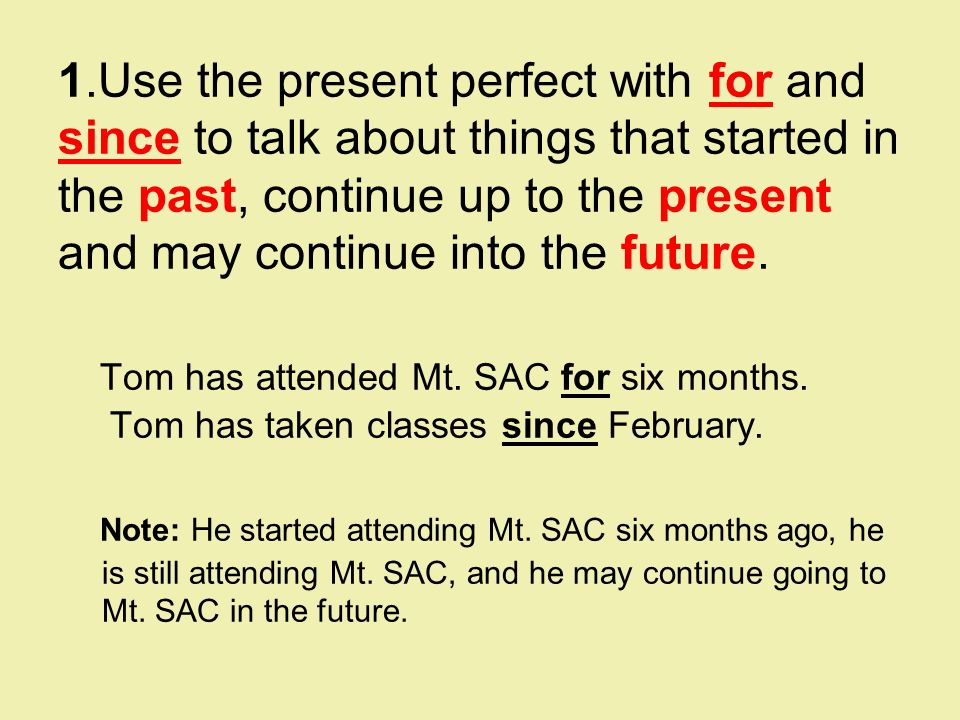 1.Use the present perfect with for and since to talk about things that started in the past, continue up to the present and may continue into the future.