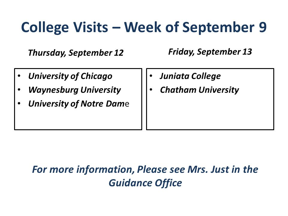 College Visits – Week of September 9 Thursday, September 12 University of Chicago Waynesburg University University of Notre Dame Friday, September 13 Juniata College Chatham University For more information, Please see Mrs.