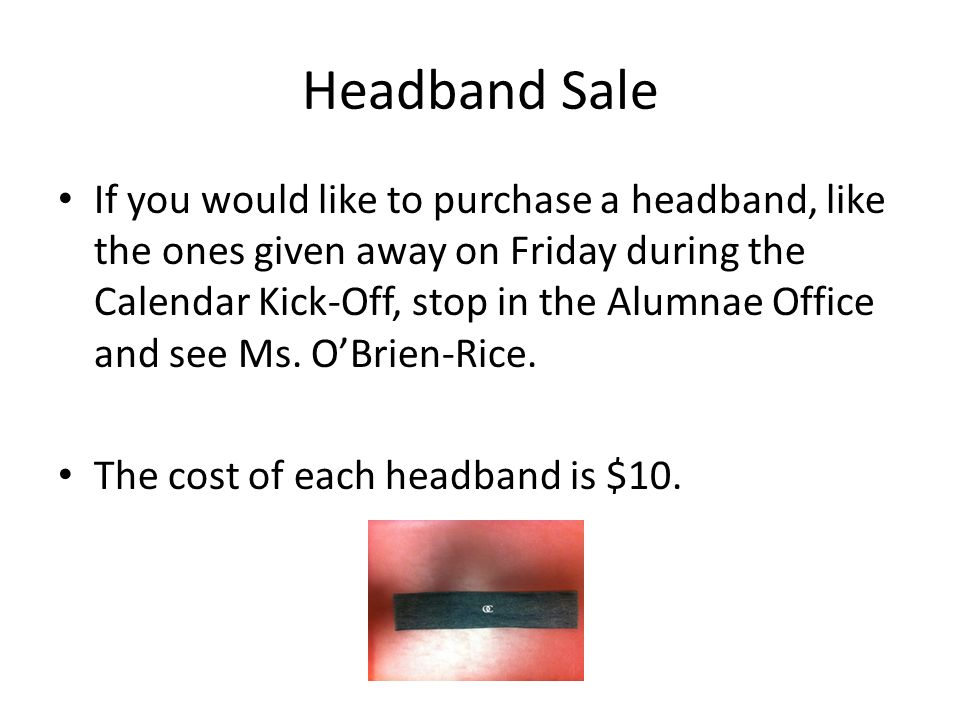 Headband Sale If you would like to purchase a headband, like the ones given away on Friday during the Calendar Kick-Off, stop in the Alumnae Office and see Ms.