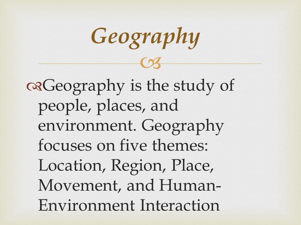   Geography is the study of people, places, and environment.