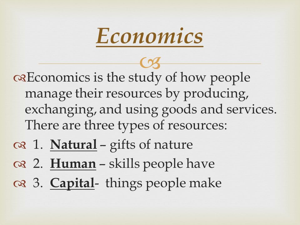   Economics is the study of how people manage their resources by producing, exchanging, and using goods and services.