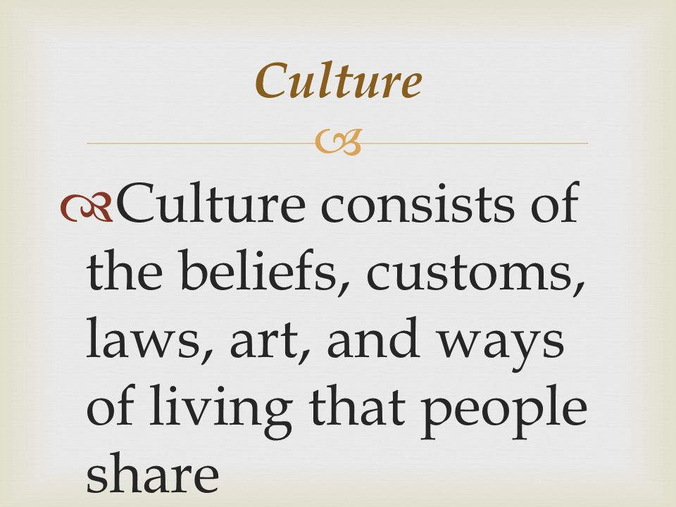   Culture consists of the beliefs, customs, laws, art, and ways of living that people share Culture