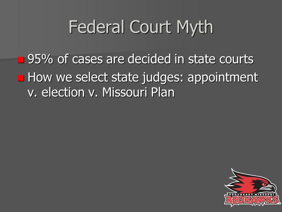 Federal Court Myth 95% of cases are decided in state courts 95% of cases are decided in state courts How we select state judges: appointment v.