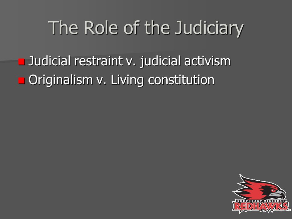 The Role of the Judiciary Judicial restraint v. judicial activism Judicial restraint v.