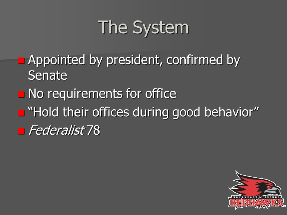 The System Appointed by president, confirmed by Senate Appointed by president, confirmed by Senate No requirements for office No requirements for office Hold their offices during good behavior Hold their offices during good behavior Federalist 78 Federalist 78