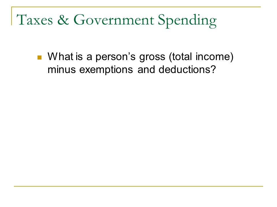 Taxes & Government Spending What is a person's gross (total income) minus exemptions and deductions
