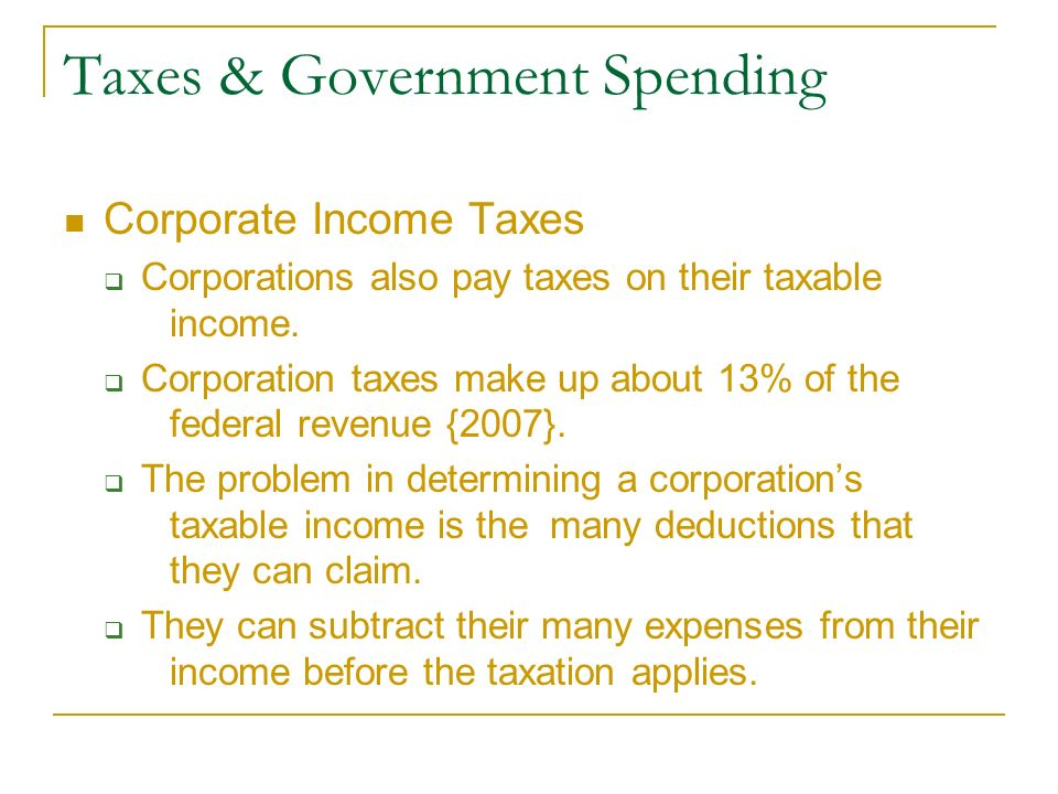 Taxes & Government Spending Corporate Income Taxes  Corporations also pay taxes on their taxable income.