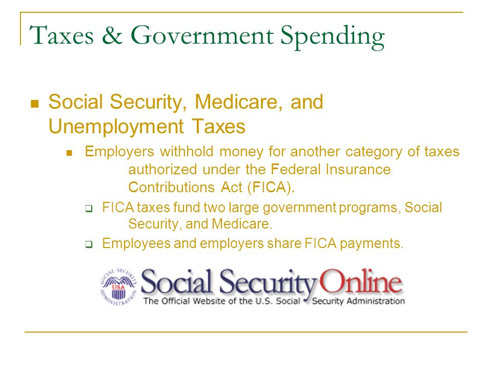 Taxes & Government Spending Social Security, Medicare, and Unemployment Taxes Employers withhold money for another category of taxes authorized under the Federal Insurance Contributions Act (FICA).