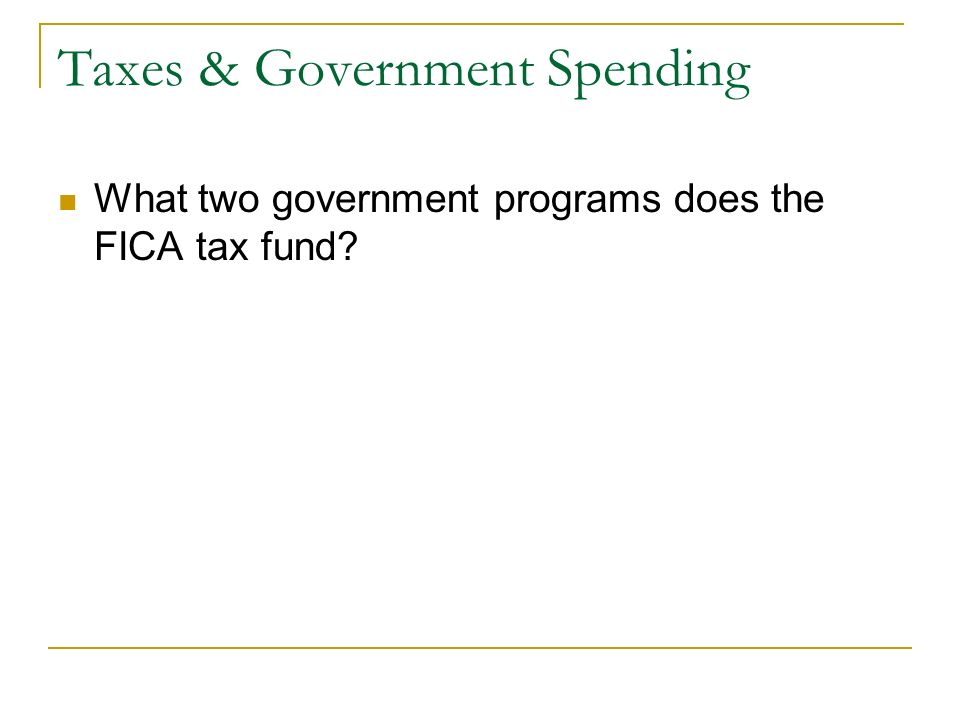 Taxes & Government Spending What two government programs does the FICA tax fund
