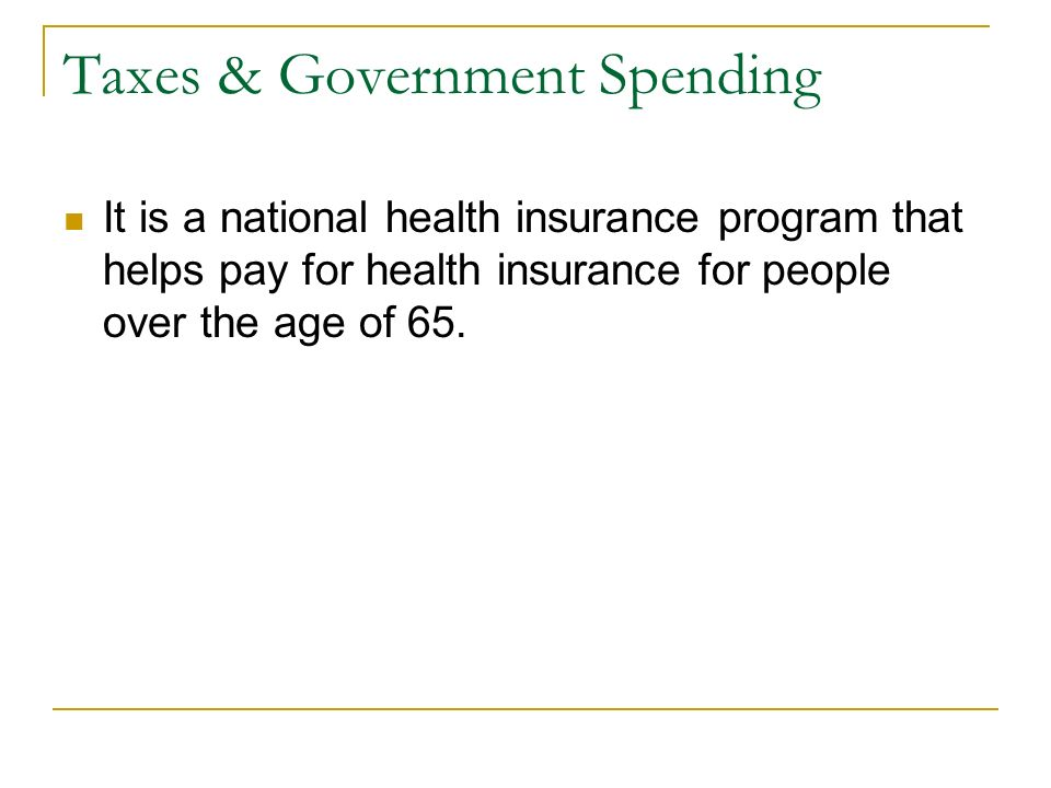 Taxes & Government Spending It is a national health insurance program that helps pay for health insurance for people over the age of 65.