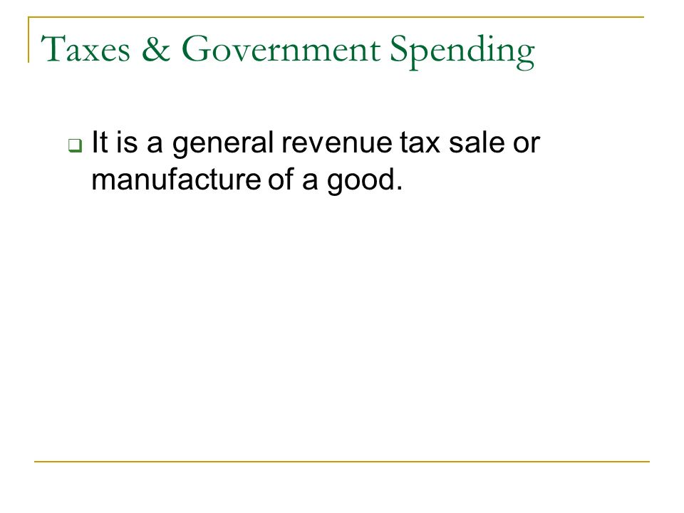Taxes & Government Spending  It is a general revenue tax sale or manufacture of a good.