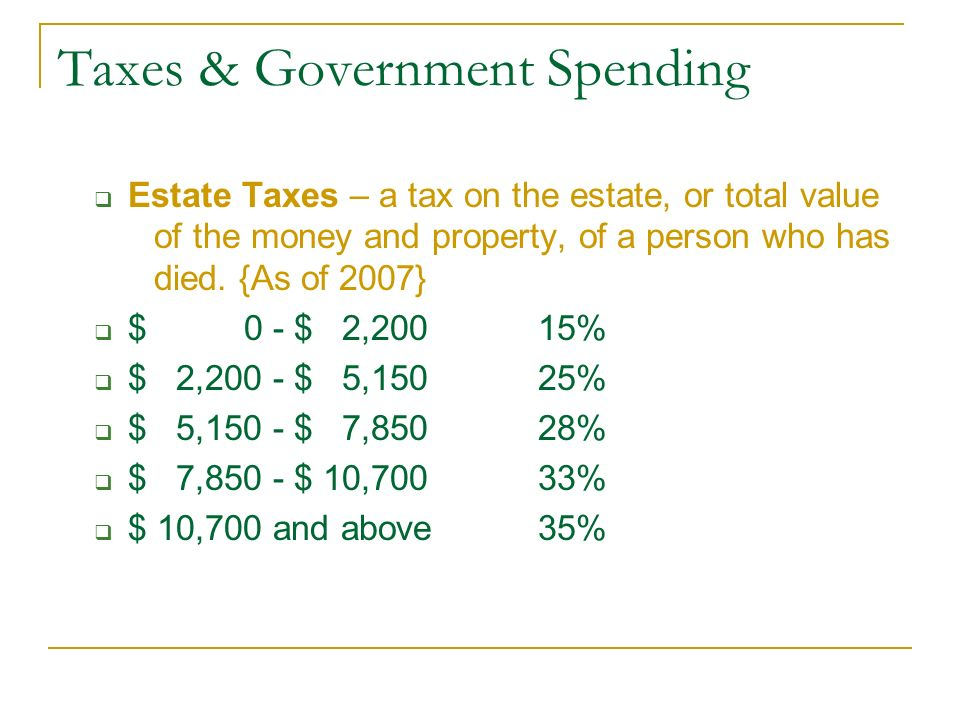 Taxes & Government Spending  Estate Taxes – a tax on the estate, or total value of the money and property, of a person who has died.