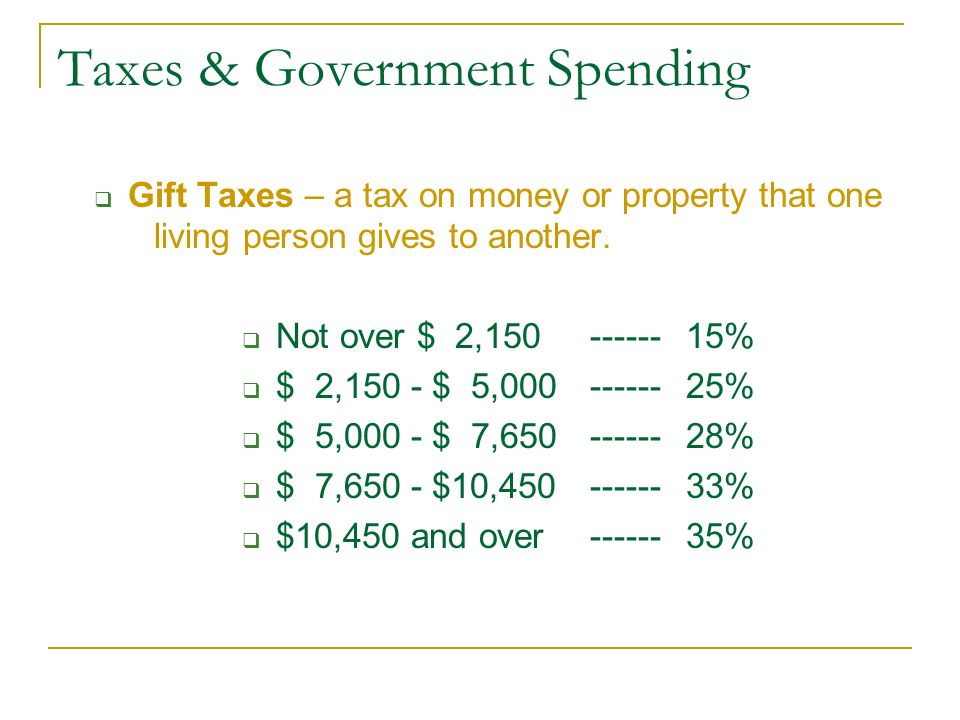 Taxes & Government Spending  Gift Taxes – a tax on money or property that one living person gives to another.