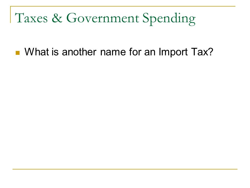 Taxes & Government Spending What is another name for an Import Tax
