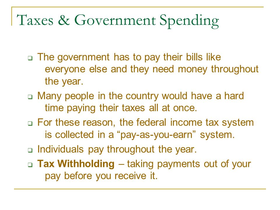 Taxes & Government Spending  The government has to pay their bills like everyone else and they need money throughout the year.