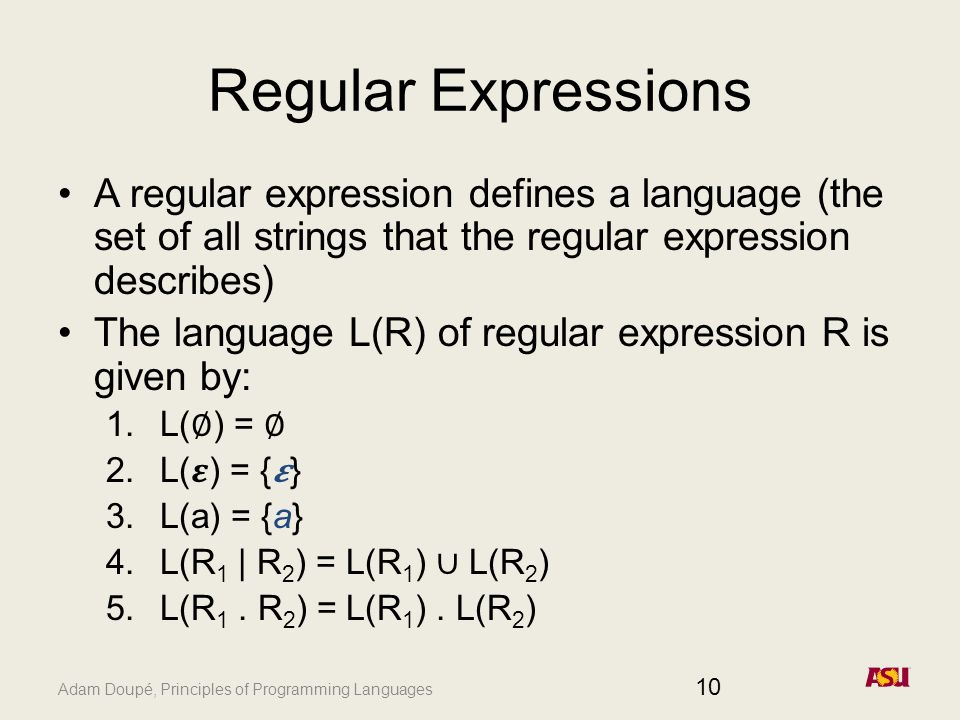 Adam Doupé, Principles of Programming Languages Regular Expressions A regular expression defines a language (the set of all strings that the regular expression describes) The language L(R) of regular expression R is given by: 1.L( ∅ ) = ∅ 2.L() = {} 3.L(a) = {a} 4.L(R 1 | R 2 ) = L(R 1 ) ∪ L(R 2 ) 5.L(R 1.