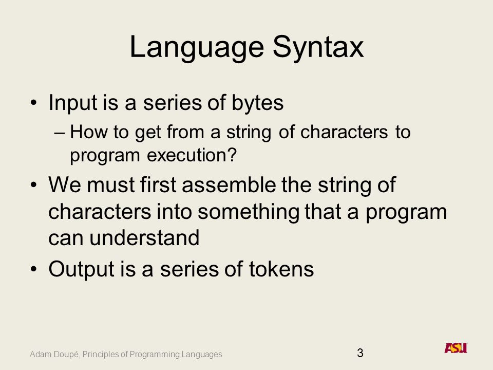 Adam Doupé, Principles of Programming Languages Language Syntax Input is a series of bytes –How to get from a string of characters to program execution.