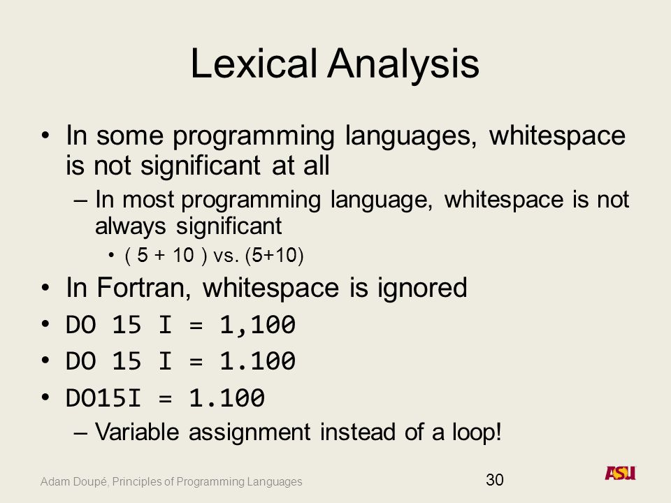 Adam Doupé, Principles of Programming Languages Lexical Analysis In some programming languages, whitespace is not significant at all –In most programming language, whitespace is not always significant ( ) vs.