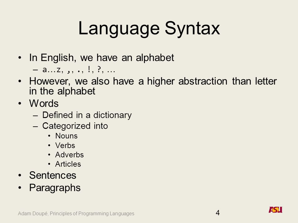 Adam Doupé, Principles of Programming Languages Language Syntax In English, we have an alphabet – a … z,,,., !, , … However, we also have a higher abstraction than letter in the alphabet Words –Defined in a dictionary –Categorized into Nouns Verbs Adverbs Articles Sentences Paragraphs 4