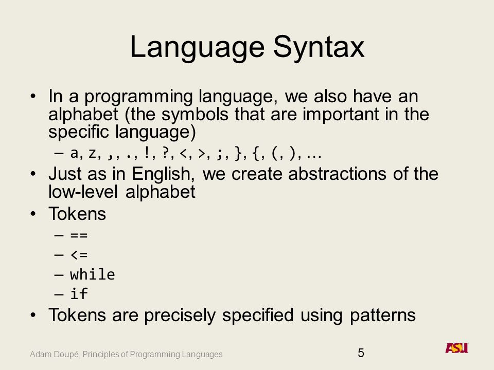 Adam Doupé, Principles of Programming Languages Language Syntax In a programming language, we also have an alphabet (the symbols that are important in the specific language) – a, z,,,., !, ,, ;, }, {, (, ), … Just as in English, we create abstractions of the low-level alphabet Tokens – == – <= – while – if Tokens are precisely specified using patterns 5