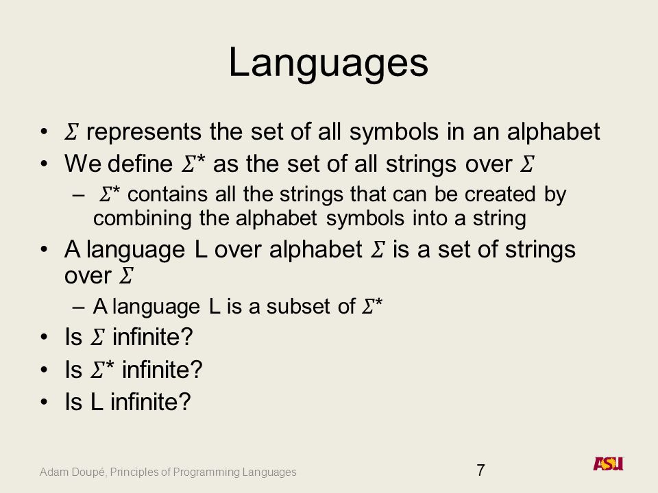 Adam Doupé, Principles of Programming Languages Languages represents the set of all symbols in an alphabet We define * as the set of all strings over – * contains all the strings that can be created by combining the alphabet symbols into a string A language L over alphabet is a set of strings over –A language L is a subset of * Is infinite.