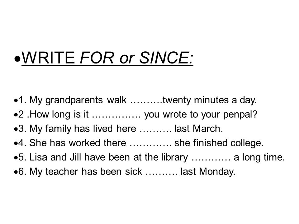  WRITE FOR or SINCE:  1. My grandparents walk ……….twenty minutes a day.