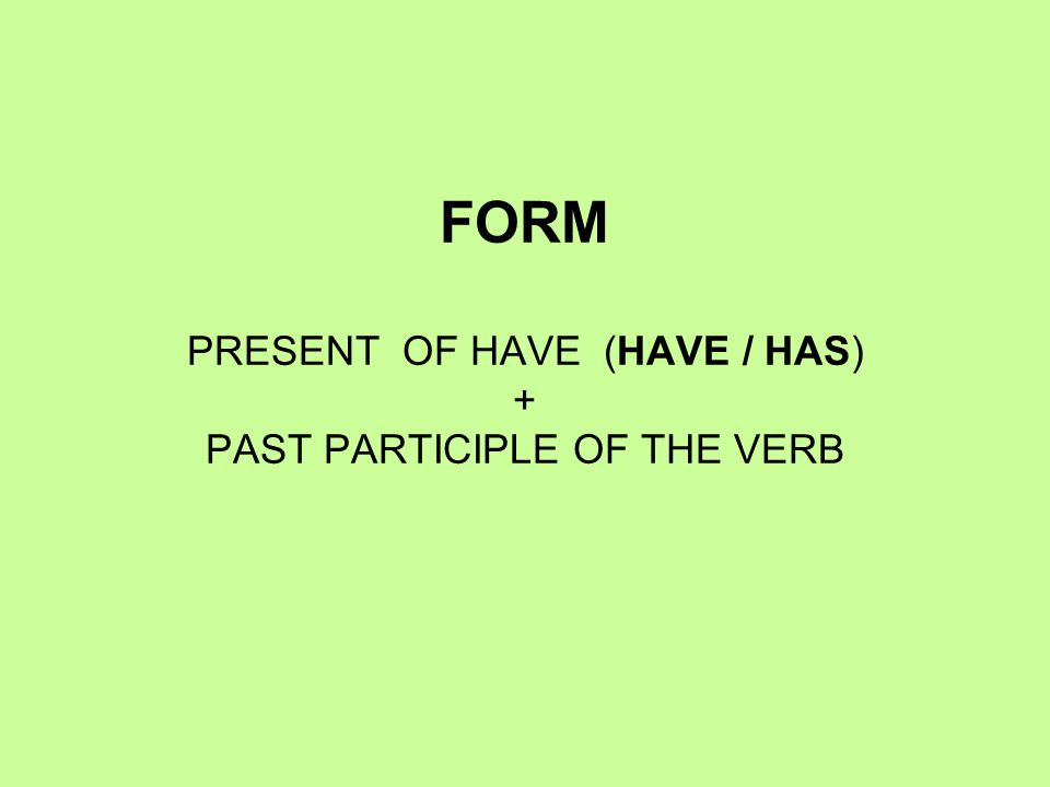 FORM PRESENT OF HAVE (HAVE / HAS) + PAST PARTICIPLE OF THE VERB