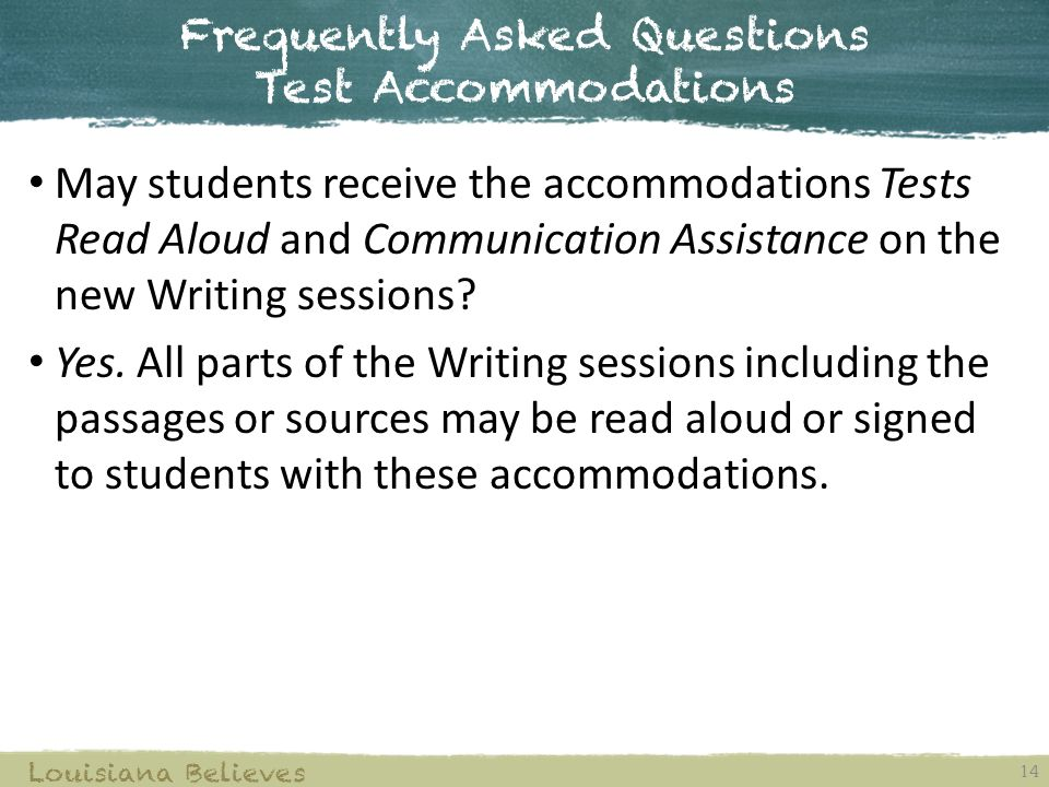 Frequently Asked Questions Test Accommodations 14 Louisiana Believes May students receive the accommodations Tests Read Aloud and Communication Assistance on the new Writing sessions.