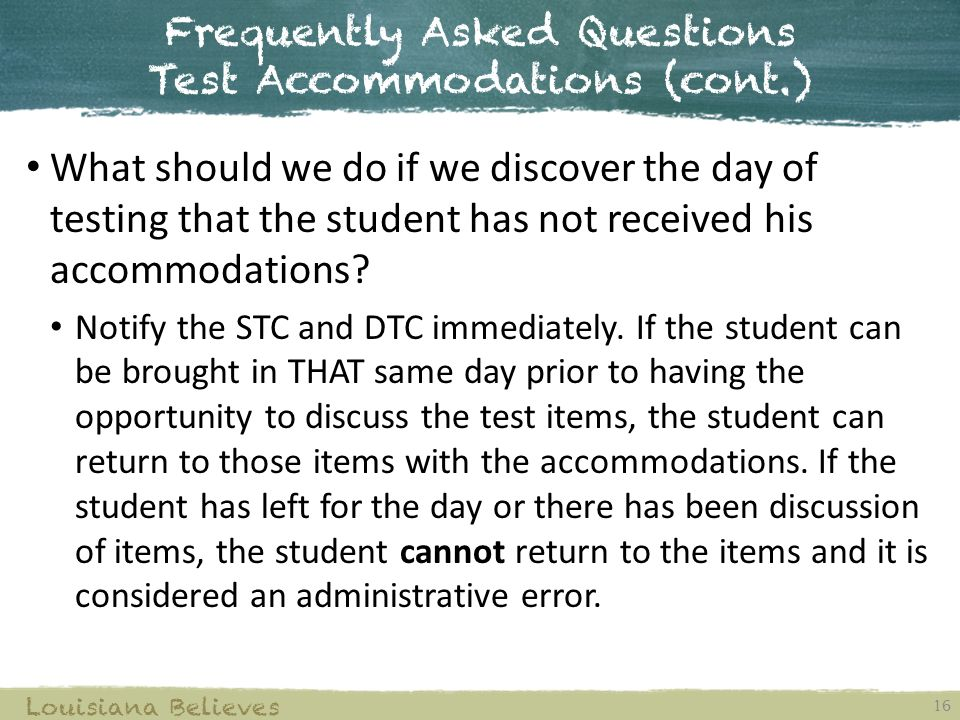 Frequently Asked Questions Test Accommodations (cont.) 16 Louisiana Believes What should we do if we discover the day of testing that the student has not received his accommodations.