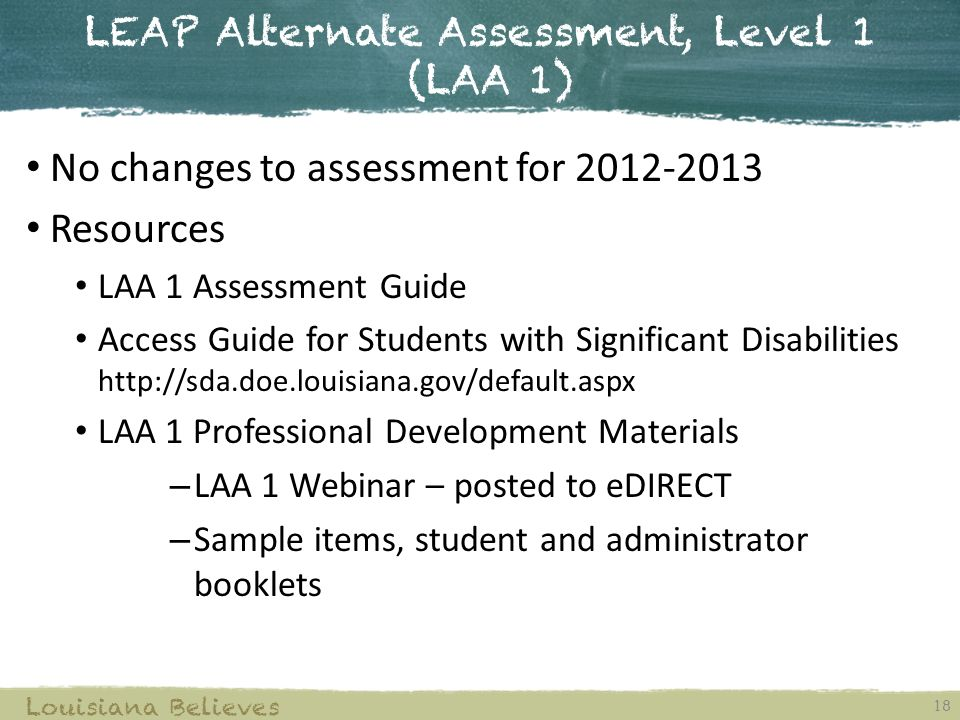 LEAP Alternate Assessment, Level 1 (LAA 1) 18 Louisiana Believes No changes to assessment for Resources LAA 1 Assessment Guide Access Guide for Students with Significant Disabilities   LAA 1 Professional Development Materials – LAA 1 Webinar – posted to eDIRECT – Sample items, student and administrator booklets
