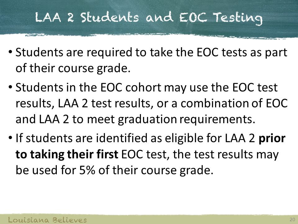 LAA 2 Students and EOC Testing 20 Louisiana Believes Students are required to take the EOC tests as part of their course grade.