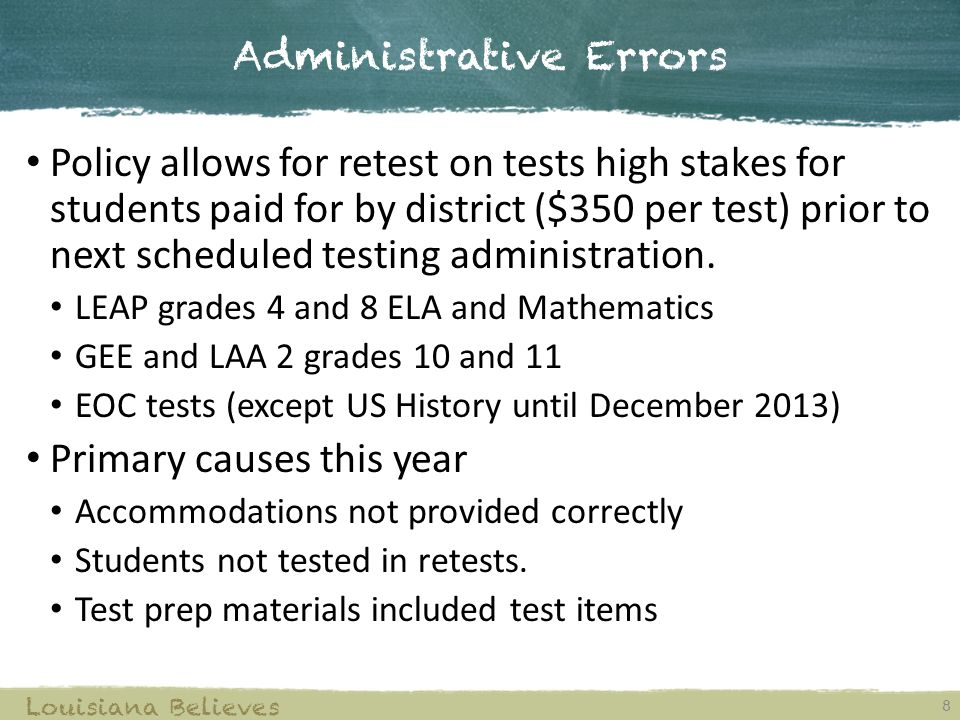 Administrative Errors 8 Louisiana Believes Policy allows for retest on tests high stakes for students paid for by district ($350 per test) prior to next scheduled testing administration.