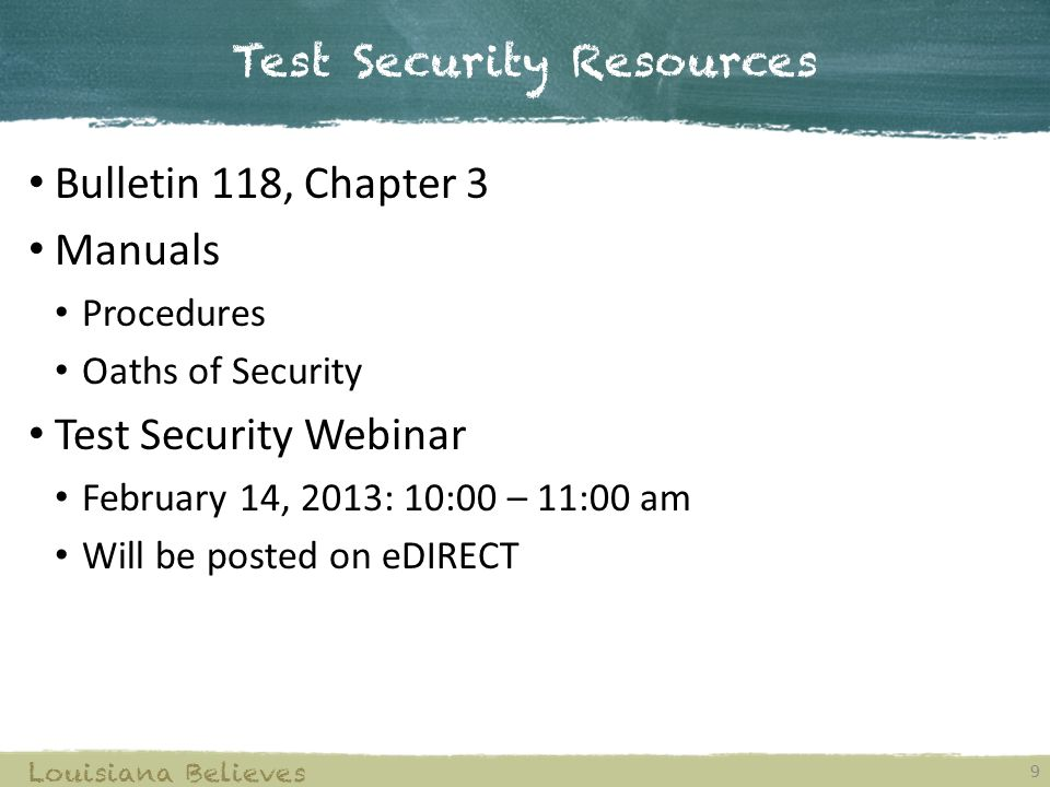 Test Security Resources 9 Louisiana Believes Bulletin 118, Chapter 3 Manuals Procedures Oaths of Security Test Security Webinar February 14, 2013: 10:00 – 11:00 am Will be posted on eDIRECT