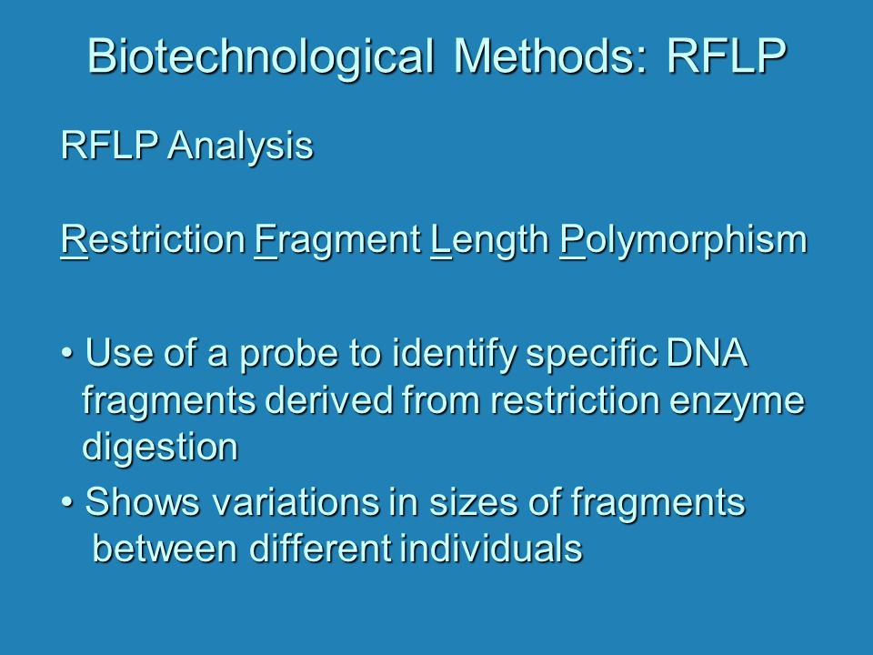 Biotechnological Methods: RFLP RFLP Analysis Restriction Fragment Length Polymorphism Use of a probe to identify specific DNA fragments derived from restriction enzyme digestion Use of a probe to identify specific DNA fragments derived from restriction enzyme digestion Shows variations in sizes of fragments between different individuals Shows variations in sizes of fragments between different individuals