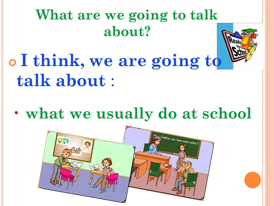 What are we going to talk about I think, we are going to talk about : what we usually do at school