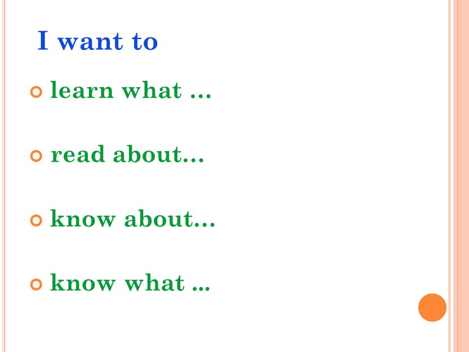 I want to learn what … read about… know about… know what...