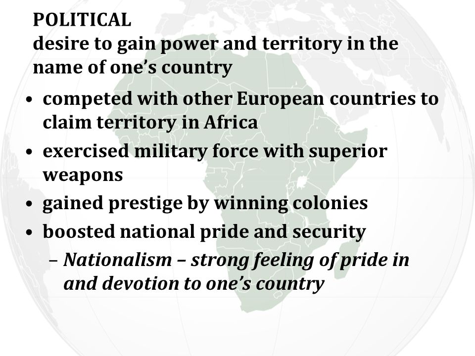 POLITICAL desire to gain power and territory in the name of one's country competed with other European countries to claim territory in Africa exercised military force with superior weapons gained prestige by winning colonies boosted national pride and security –Nationalism – strong feeling of pride in and devotion to one's country