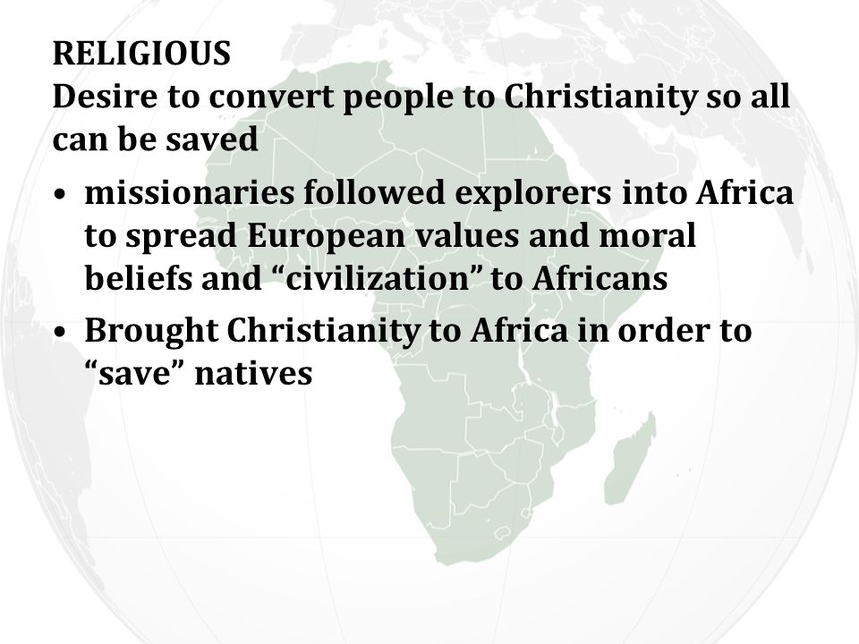 RELIGIOUS Desire to convert people to Christianity so all can be saved missionaries followed explorers into Africa to spread European values and moral beliefs and civilization to Africans Brought Christianity to Africa in order to save natives