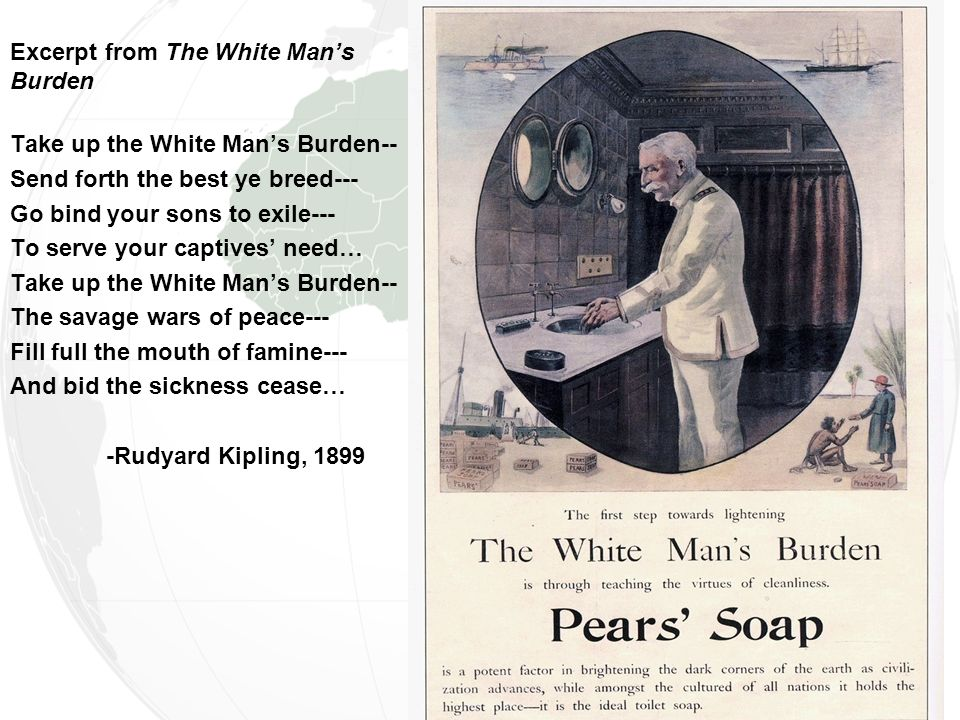 Excerpt from The White Man's Burden Take up the White Man's Burden-- Send forth the best ye breed--- Go bind your sons to exile--- To serve your captives' need… Take up the White Man's Burden-- The savage wars of peace--- Fill full the mouth of famine--- And bid the sickness cease… -Rudyard Kipling, 1899