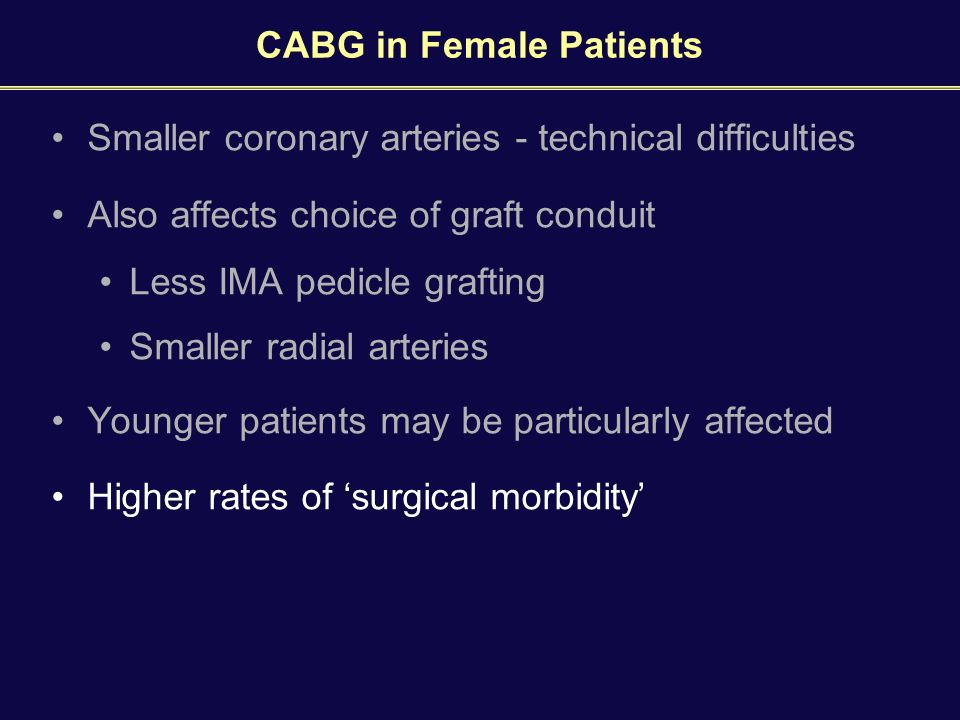 CABG in Female Patients Smaller coronary arteries - technical difficulties Also affects choice of graft conduit Less IMA pedicle grafting Smaller radial arteries Younger patients may be particularly affected Higher rates of 'surgical morbidity'