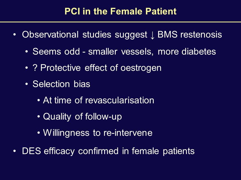 PCI in the Female Patient Observational studies suggest ↓ BMS restenosis Seems odd - smaller vessels, more diabetes .