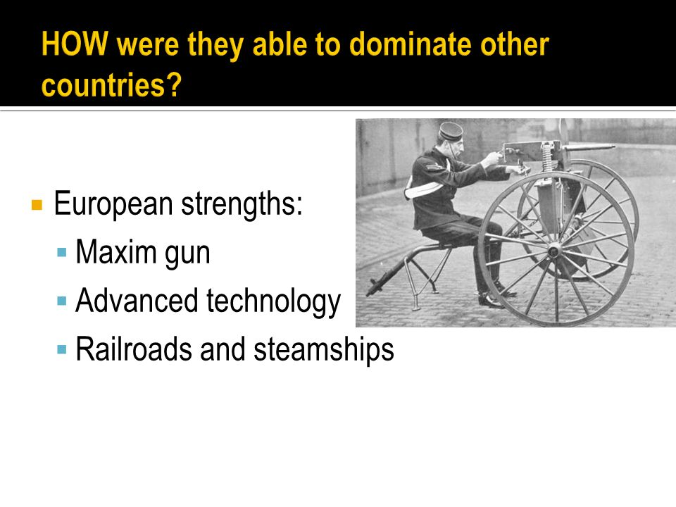  European strengths:  Maxim gun  Advanced technology  Railroads and steamships