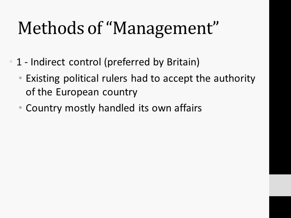 Methods of Management 1 - Indirect control (preferred by Britain) Existing political rulers had to accept the authority of the European country Country mostly handled its own affairs