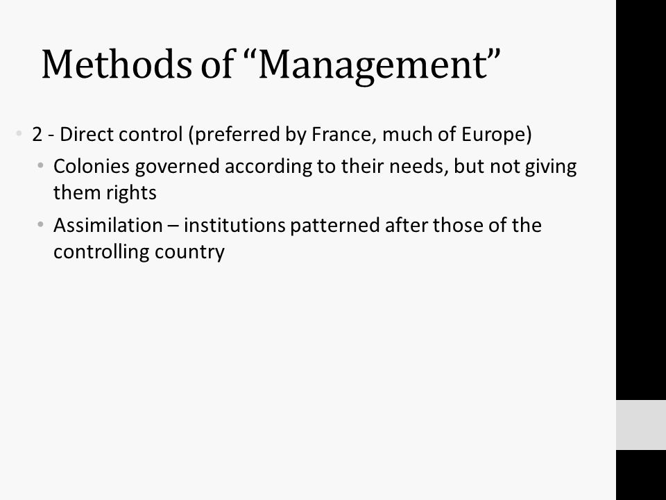 Methods of Management 2 - Direct control (preferred by France, much of Europe) Colonies governed according to their needs, but not giving them rights Assimilation – institutions patterned after those of the controlling country