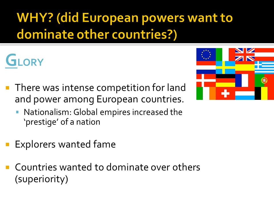 G LORY  There was intense competition for land and power among European countries.