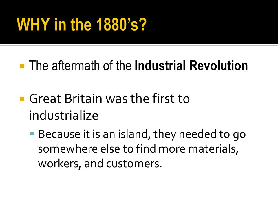  The aftermath of the Industrial Revolution  Great Britain was the first to industrialize  Because it is an island, they needed to go somewhere else to find more materials, workers, and customers.