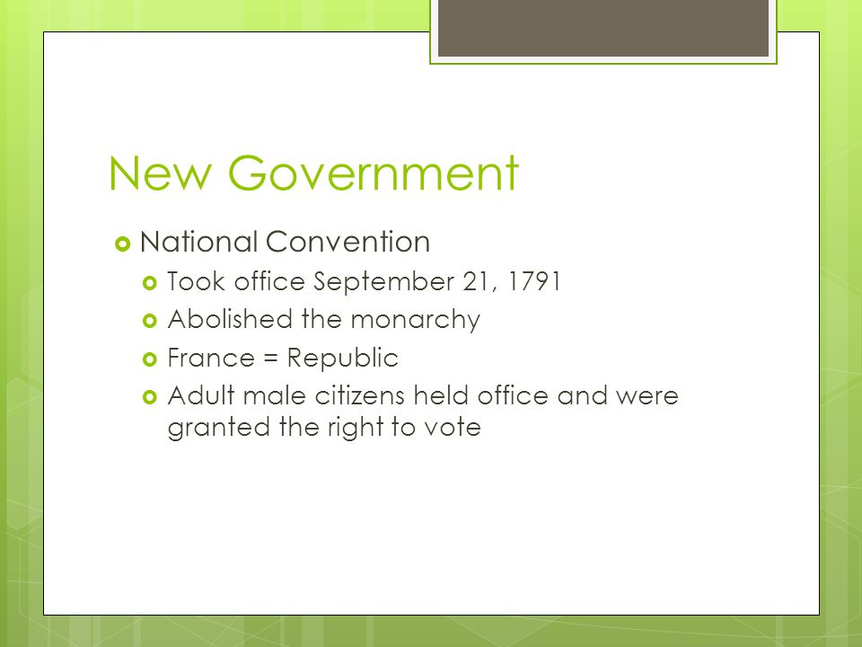 New Government  National Convention  Took office September 21, 1791  Abolished the monarchy  France = Republic  Adult male citizens held office and were granted the right to vote