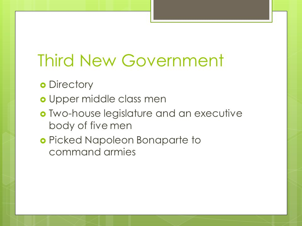 Third New Government  Directory  Upper middle class men  Two-house legislature and an executive body of five men  Picked Napoleon Bonaparte to command armies